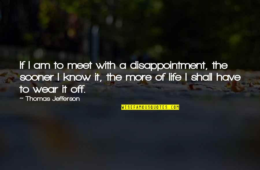Shall We Meet Quotes By Thomas Jefferson: If I am to meet with a disappointment,