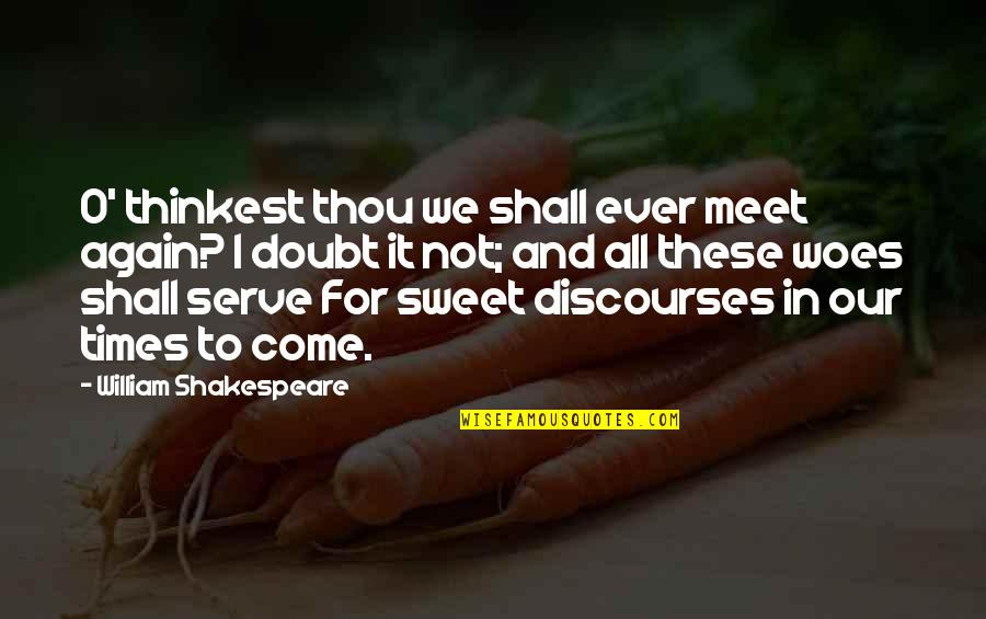 Shall We Meet Quotes By William Shakespeare: O' thinkest thou we shall ever meet again?