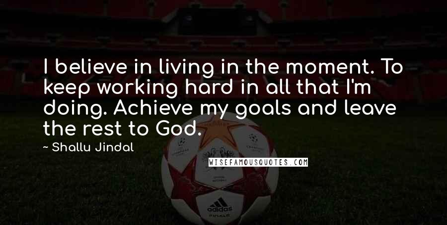 Shallu Jindal quotes: I believe in living in the moment. To keep working hard in all that I'm doing. Achieve my goals and leave the rest to God.