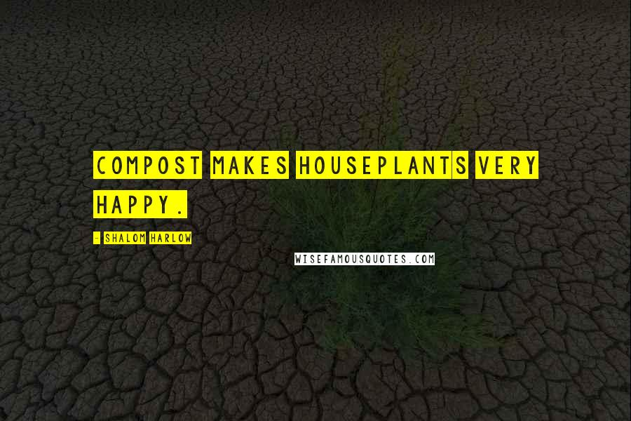 Shalom Harlow quotes: Compost makes houseplants very happy.