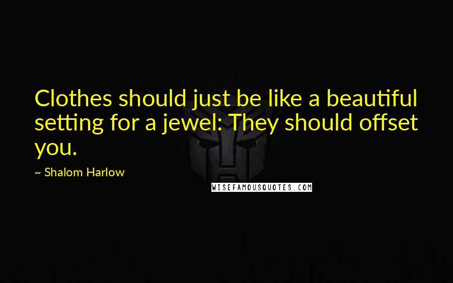 Shalom Harlow quotes: Clothes should just be like a beautiful setting for a jewel: They should offset you.