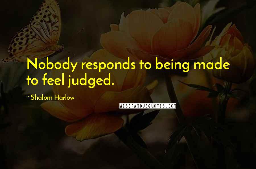 Shalom Harlow quotes: Nobody responds to being made to feel judged.