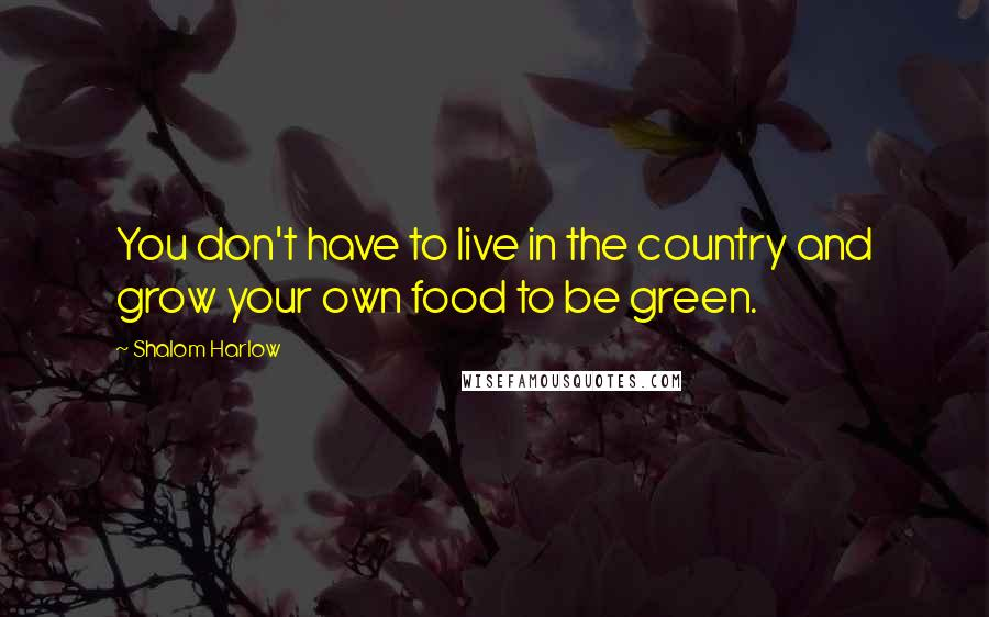 Shalom Harlow quotes: You don't have to live in the country and grow your own food to be green.