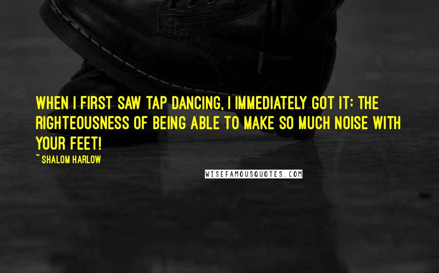 Shalom Harlow quotes: When I first saw tap dancing, I immediately got it: the righteousness of being able to make so much noise with your feet!