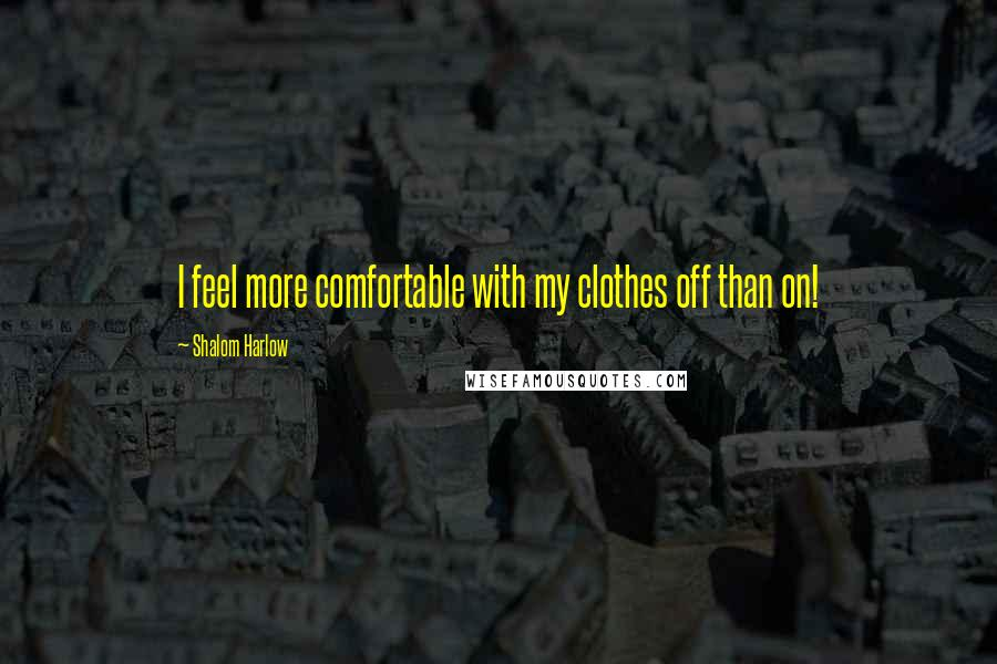Shalom Harlow quotes: I feel more comfortable with my clothes off than on!