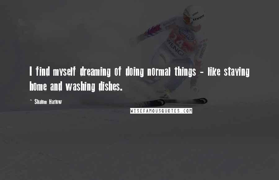 Shalom Harlow quotes: I find myself dreaming of doing normal things - like staying home and washing dishes.