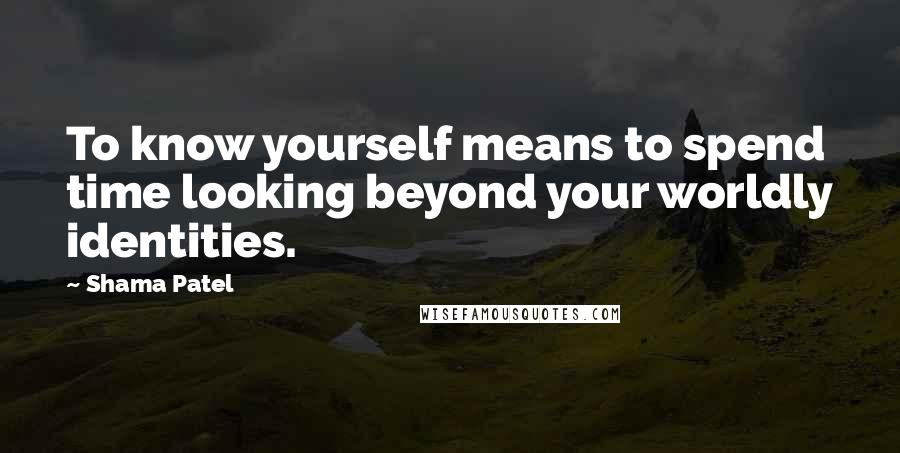 Shama Patel quotes: To know yourself means to spend time looking beyond your worldly identities.