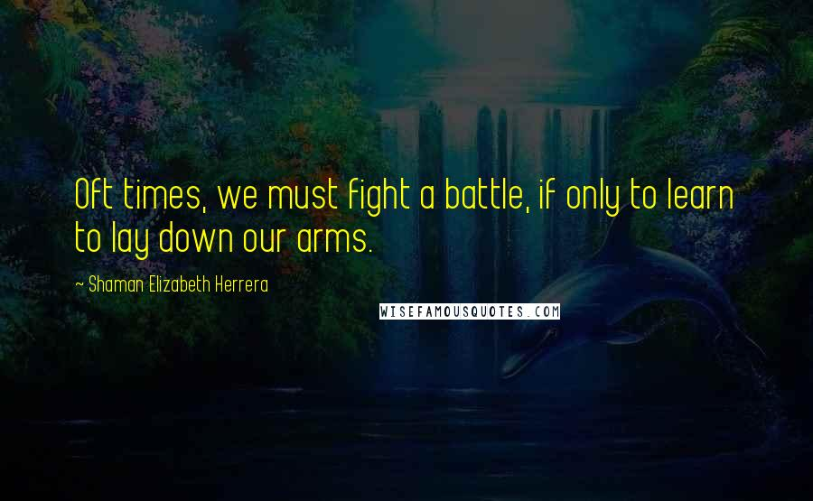 Shaman Elizabeth Herrera quotes: Oft times, we must fight a battle, if only to learn to lay down our arms.