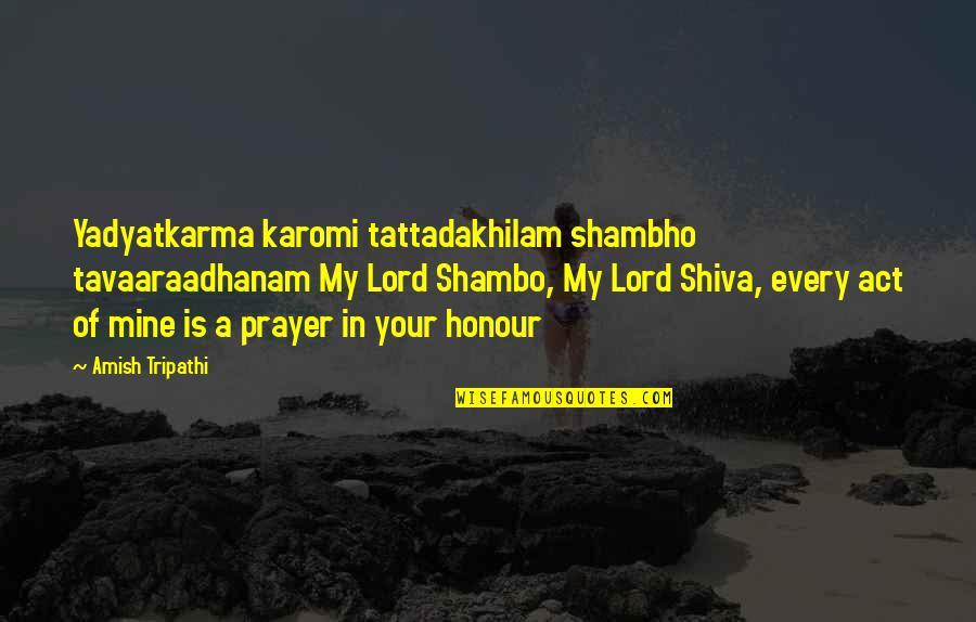 Shambho Quotes By Amish Tripathi: Yadyatkarma karomi tattadakhilam shambho tavaaraadhanam My Lord Shambo,