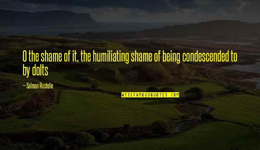 Shame Rushdie Quotes By Salman Rushdie: O the shame of it, the humiliating shame