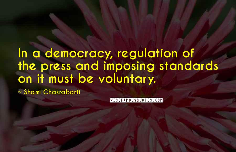 Shami Chakrabarti quotes: In a democracy, regulation of the press and imposing standards on it must be voluntary.