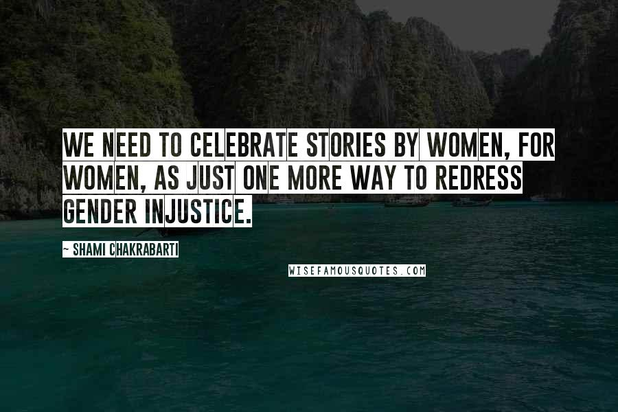 Shami Chakrabarti quotes: We need to celebrate stories by women, for women, as just one more way to redress gender injustice.