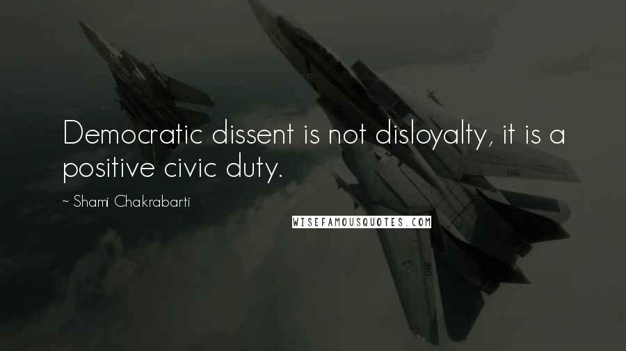 Shami Chakrabarti quotes: Democratic dissent is not disloyalty, it is a positive civic duty.