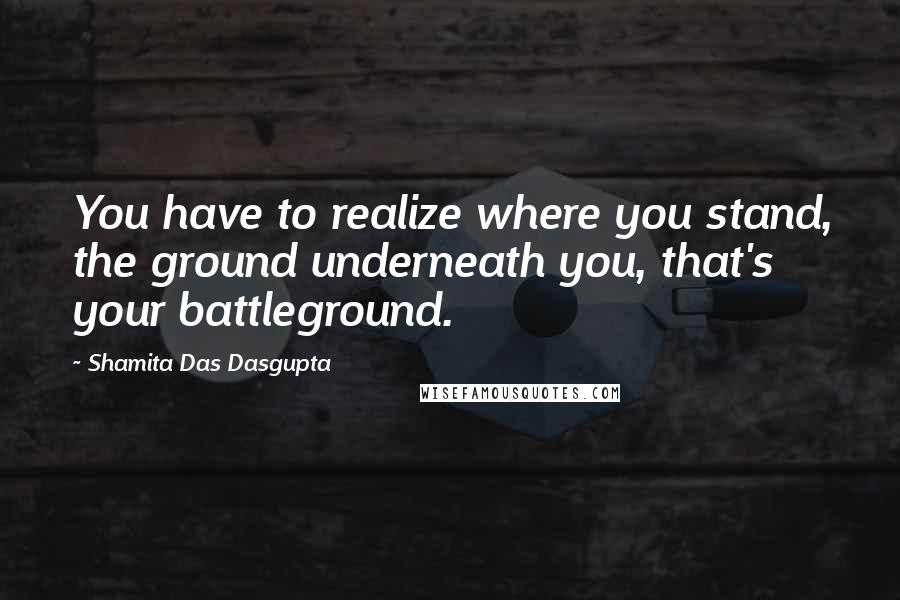 Shamita Das Dasgupta quotes: You have to realize where you stand, the ground underneath you, that's your battleground.