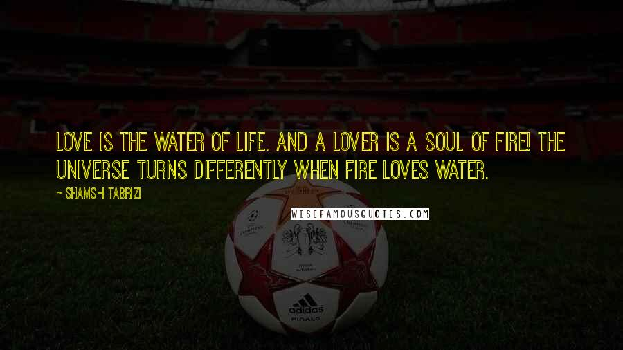 Shams-i Tabrizi quotes: Love is the water of life. And a lover is a soul of fire! The universe turns differently when fire loves water.