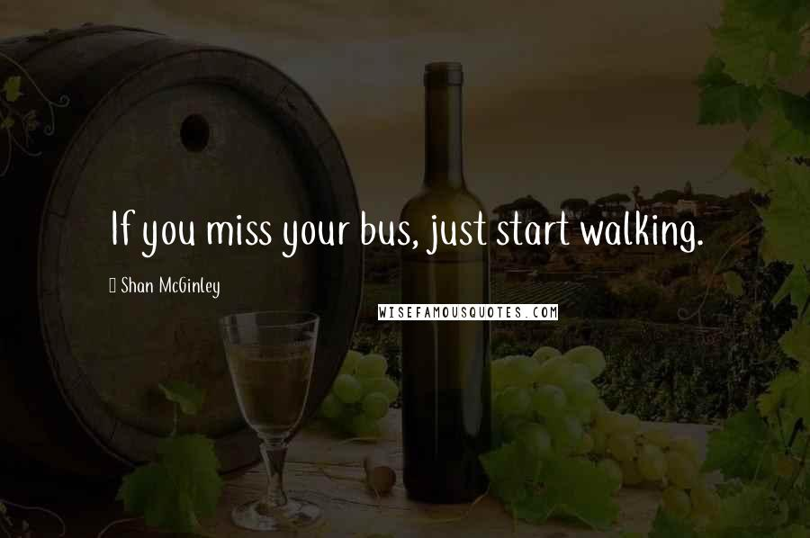 Shan McGinley quotes: If you miss your bus, just start walking.