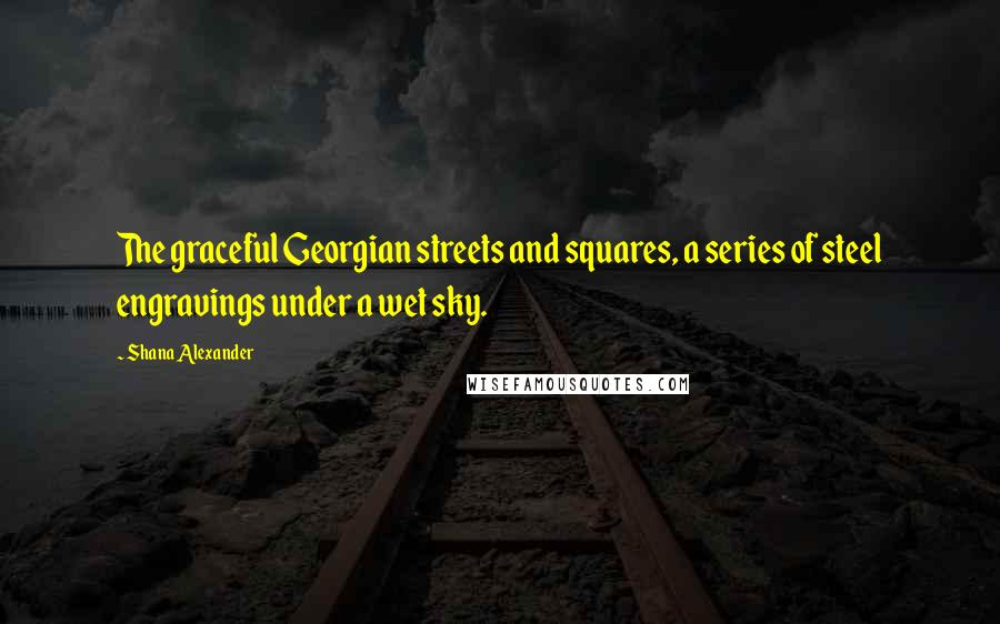 Shana Alexander quotes: The graceful Georgian streets and squares, a series of steel engravings under a wet sky.