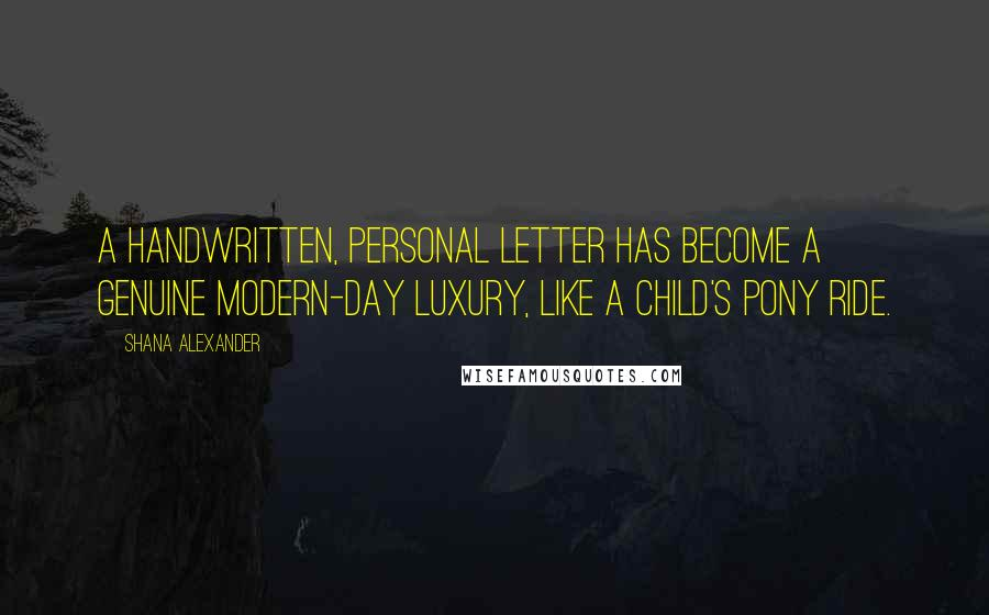 Shana Alexander quotes: A handwritten, personal letter has become a genuine modern-day luxury, like a child's pony ride.