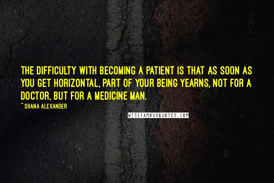 Shana Alexander quotes: The difficulty with becoming a patient is that as soon as you get horizontal, part of your being yearns, not for a doctor, but for a medicine man.