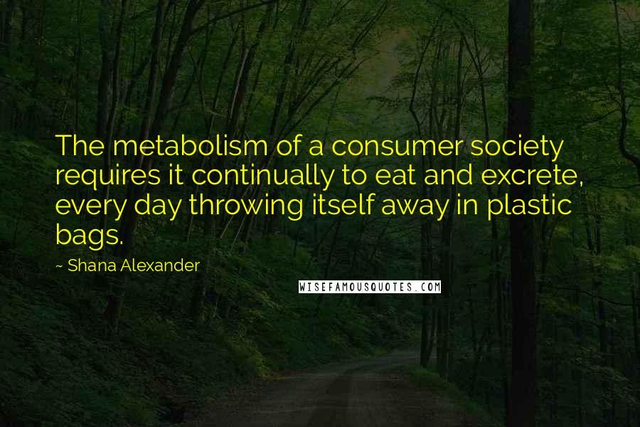Shana Alexander quotes: The metabolism of a consumer society requires it continually to eat and excrete, every day throwing itself away in plastic bags.