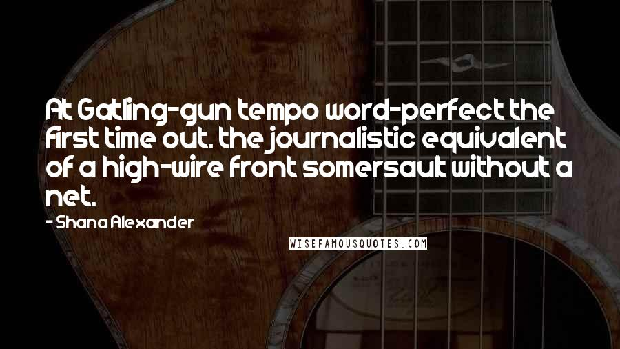 Shana Alexander quotes: At Gatling-gun tempo word-perfect the first time out. the journalistic equivalent of a high-wire front somersault without a net.