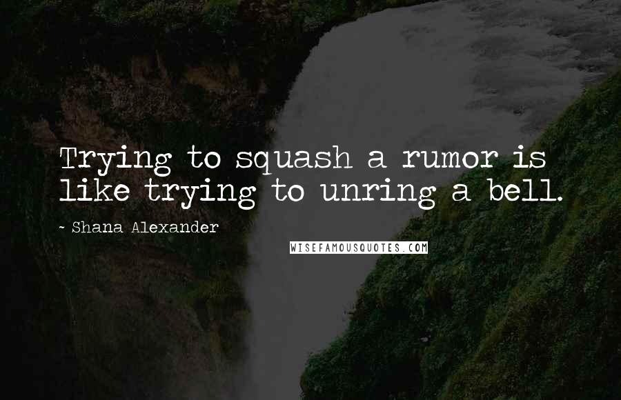 Shana Alexander quotes: Trying to squash a rumor is like trying to unring a bell.