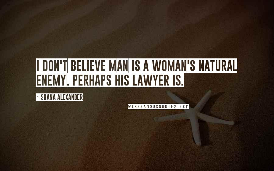 Shana Alexander quotes: I don't believe man is a woman's natural enemy. Perhaps his lawyer is.