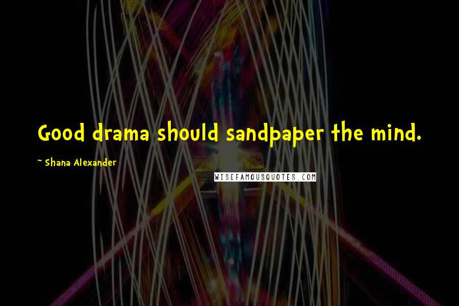 Shana Alexander quotes: Good drama should sandpaper the mind.