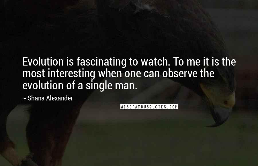 Shana Alexander quotes: Evolution is fascinating to watch. To me it is the most interesting when one can observe the evolution of a single man.