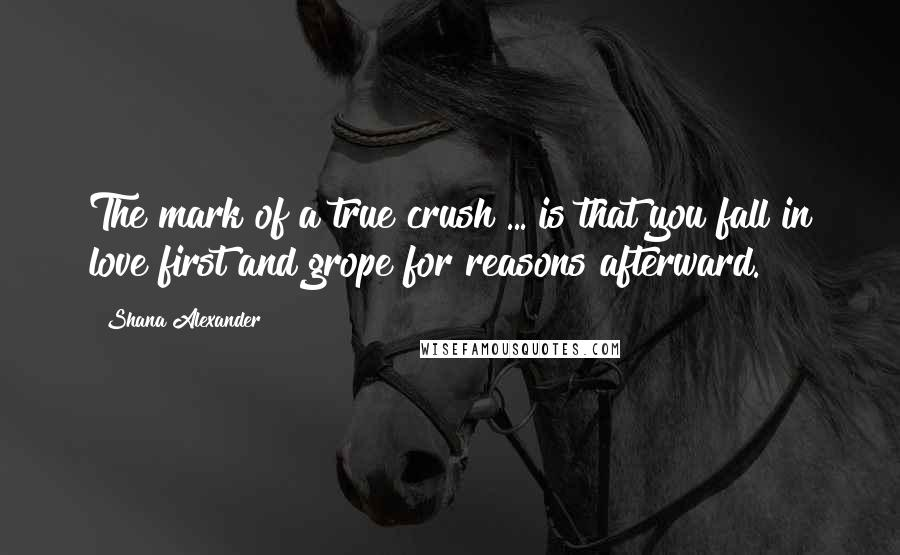 Shana Alexander quotes: The mark of a true crush ... is that you fall in love first and grope for reasons afterward.
