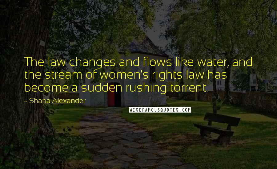 Shana Alexander quotes: The law changes and flows like water, and the stream of women's rights law has become a sudden rushing torrent.