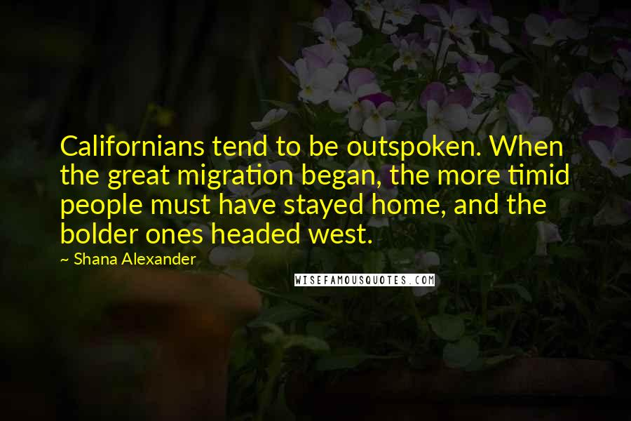 Shana Alexander quotes: Californians tend to be outspoken. When the great migration began, the more timid people must have stayed home, and the bolder ones headed west.