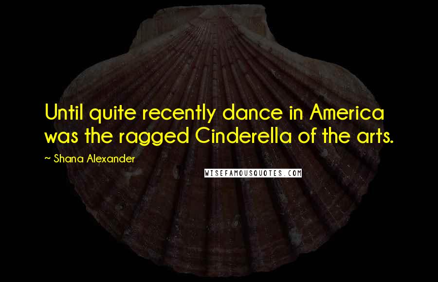 Shana Alexander quotes: Until quite recently dance in America was the ragged Cinderella of the arts.
