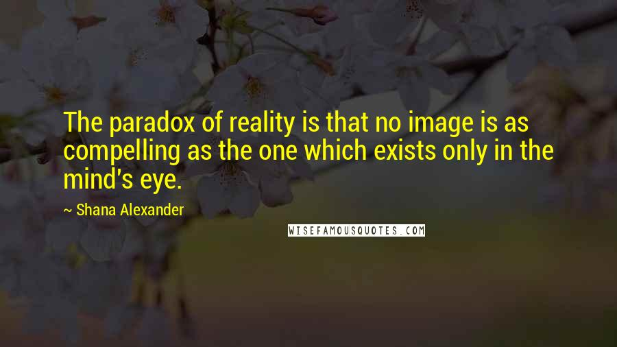 Shana Alexander quotes: The paradox of reality is that no image is as compelling as the one which exists only in the mind's eye.