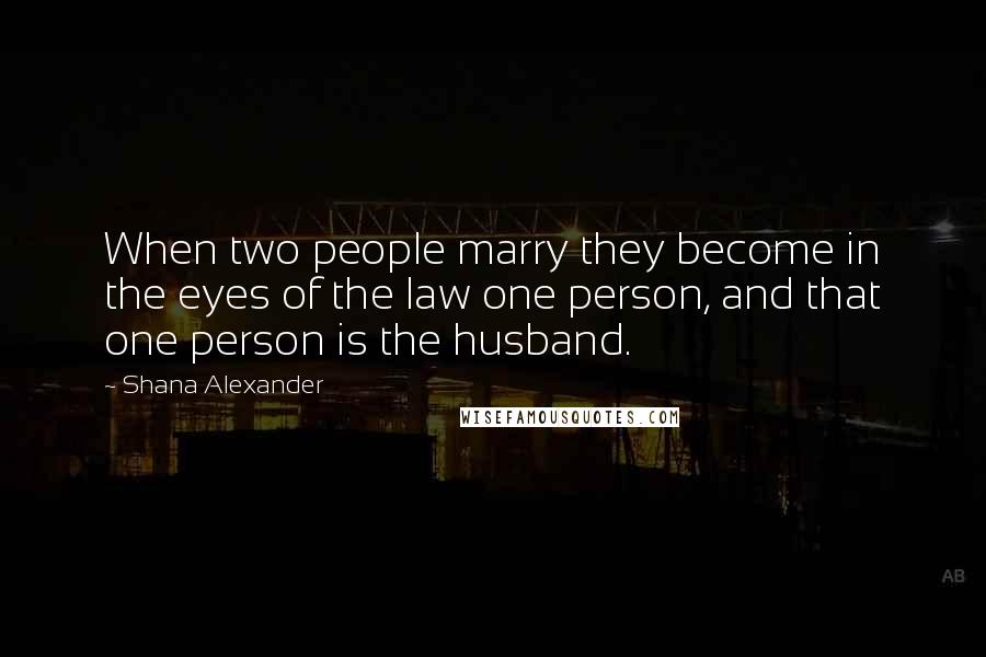 Shana Alexander quotes: When two people marry they become in the eyes of the law one person, and that one person is the husband.