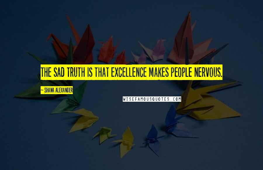 Shana Alexander quotes: The sad truth is that excellence makes people nervous.
