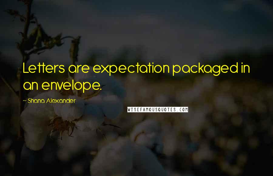 Shana Alexander quotes: Letters are expectation packaged in an envelope.