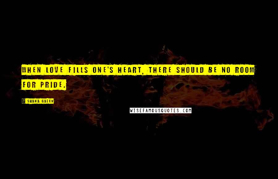 Shana Galen quotes: When love fills one's heart, there should be no room for pride.