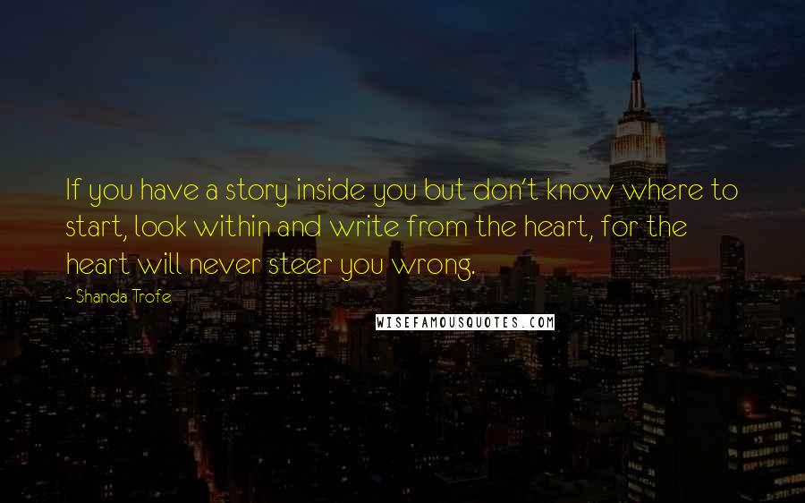 Shanda Trofe quotes: If you have a story inside you but don't know where to start, look within and write from the heart, for the heart will never steer you wrong.