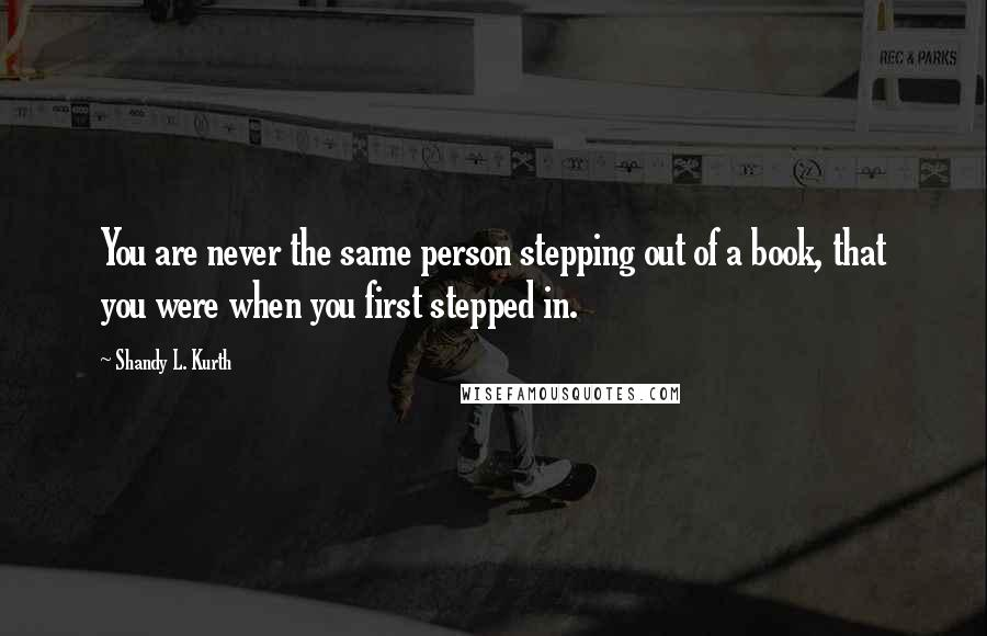 Shandy L. Kurth quotes: You are never the same person stepping out of a book, that you were when you first stepped in.