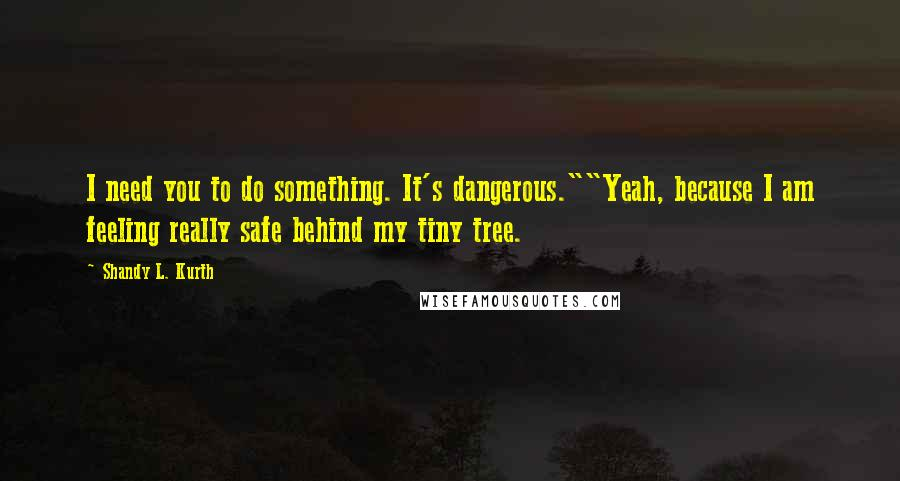 """Shandy L. Kurth quotes: I need you to do something. It's dangerous.""""""""Yeah, because I am feeling really safe behind my tiny tree."""