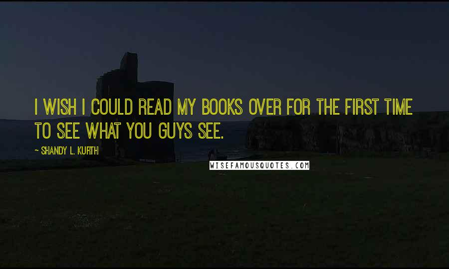 Shandy L. Kurth quotes: I wish I could read my books over for the first time to see what you guys see.