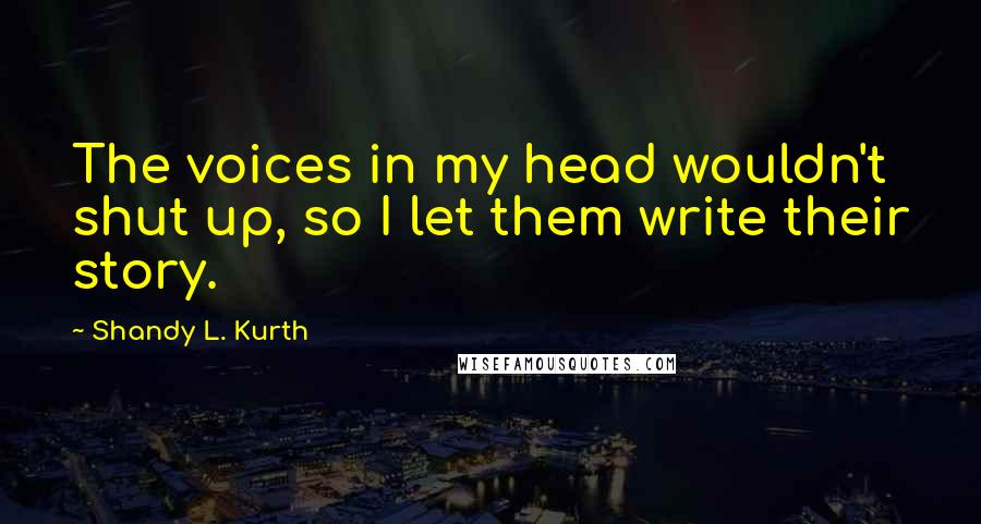 Shandy L. Kurth quotes: The voices in my head wouldn't shut up, so I let them write their story.
