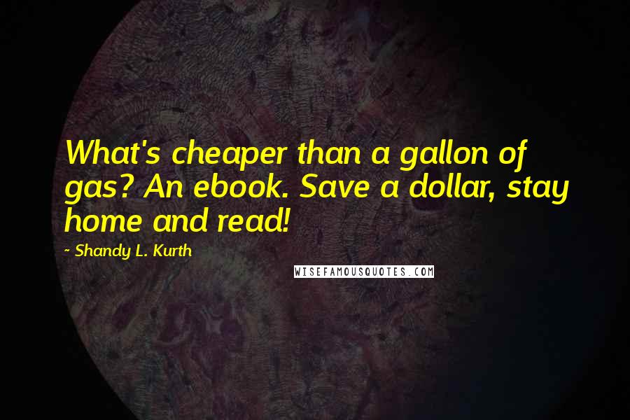 Shandy L. Kurth quotes: What's cheaper than a gallon of gas? An ebook. Save a dollar, stay home and read!