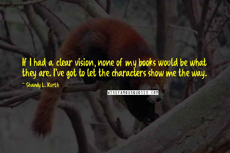 Shandy L. Kurth quotes: If I had a clear vision, none of my books would be what they are. I've got to let the characters show me the way.