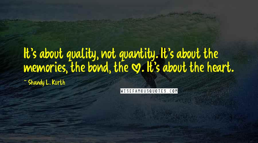 Shandy L. Kurth quotes: It's about quality, not quantity. It's about the memories, the bond, the love. It's about the heart.