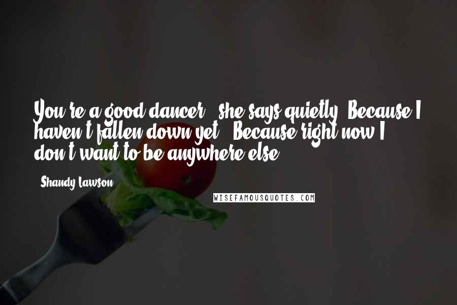"""Shandy Lawson quotes: You're a good dancer,"""" she says quietly.""""Because I haven't fallen down yet?""""""""Because right now I don't want to be anywhere else."""