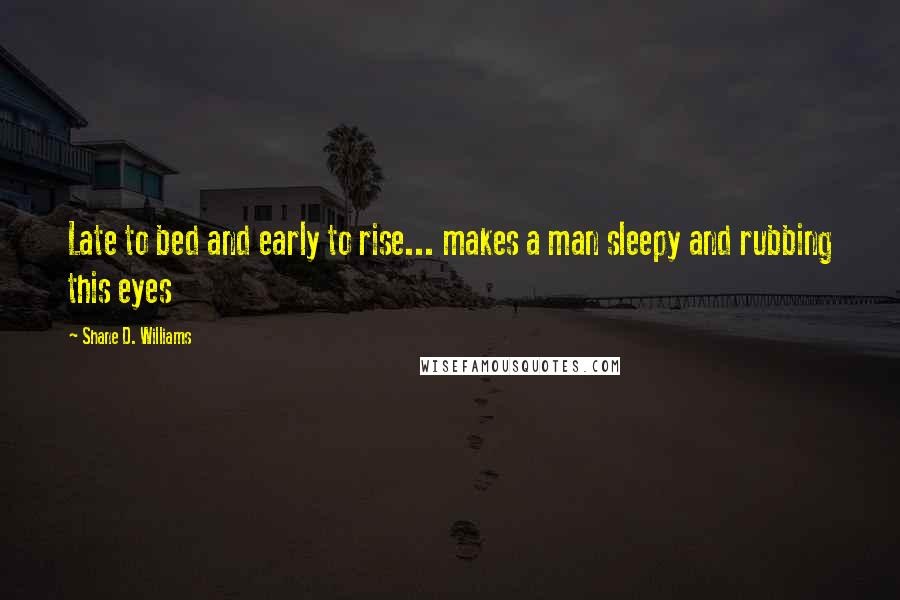 Shane D. Williams quotes: Late to bed and early to rise... makes a man sleepy and rubbing this eyes