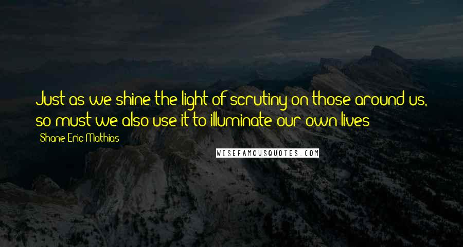 Shane Eric Mathias quotes: Just as we shine the light of scrutiny on those around us, so must we also use it to illuminate our own lives