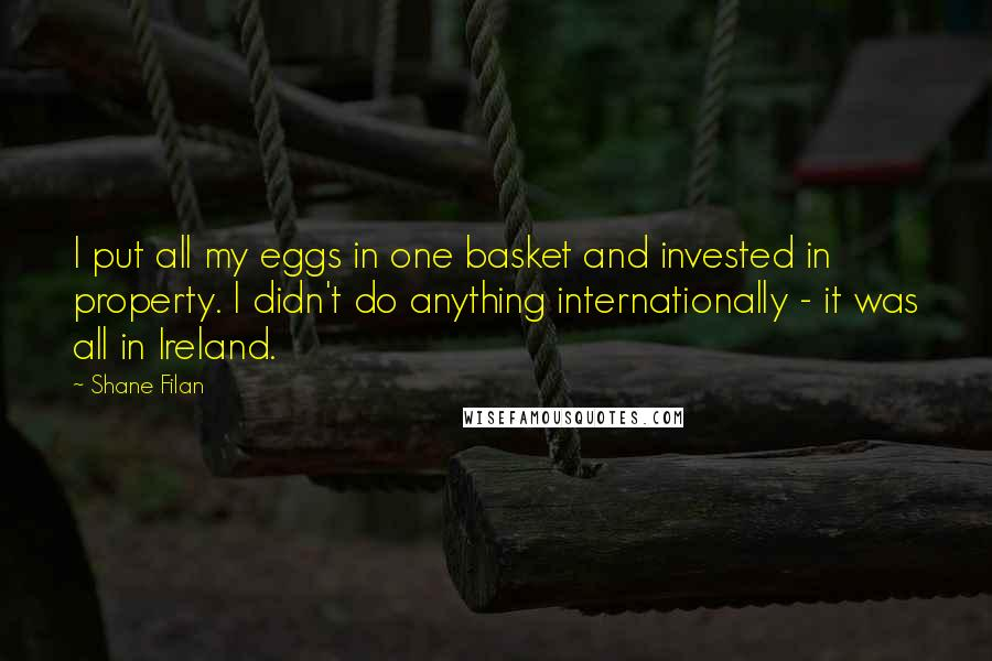 Shane Filan quotes: I put all my eggs in one basket and invested in property. I didn't do anything internationally - it was all in Ireland.